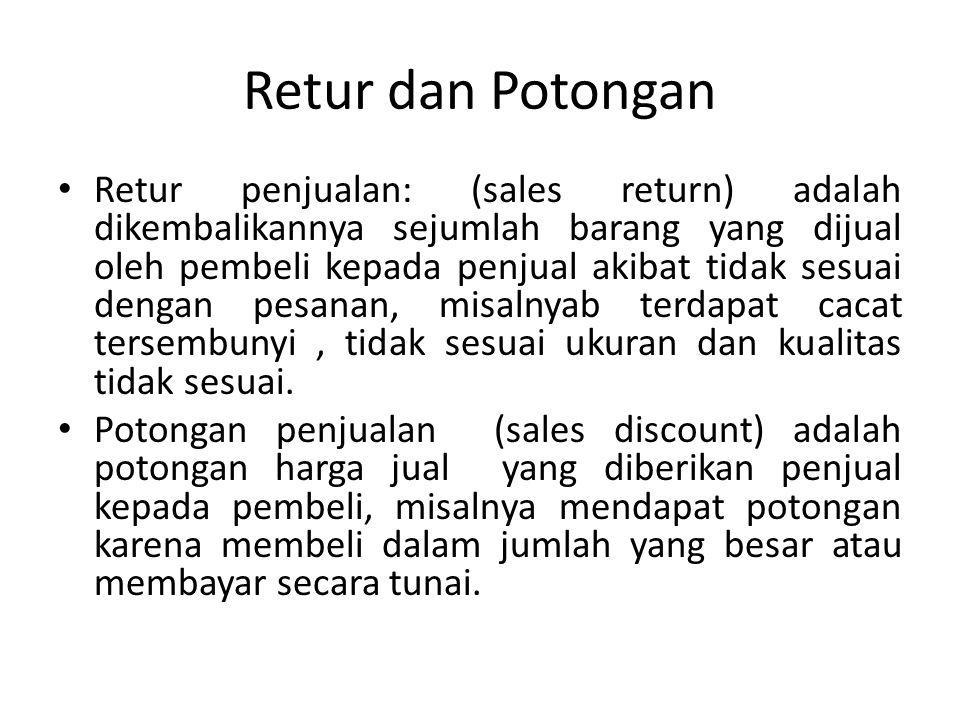Retur dan Potongan Retur penjualan: (sales return) adalah dikembalikannya sejumlah barang yang dijual oleh pembeli kepada penjual akibat tidak sesuai dengan pesanan, misalnyab terdapat cacat tersembunyi, tidak sesuai ukuran dan kualitas tidak sesuai.