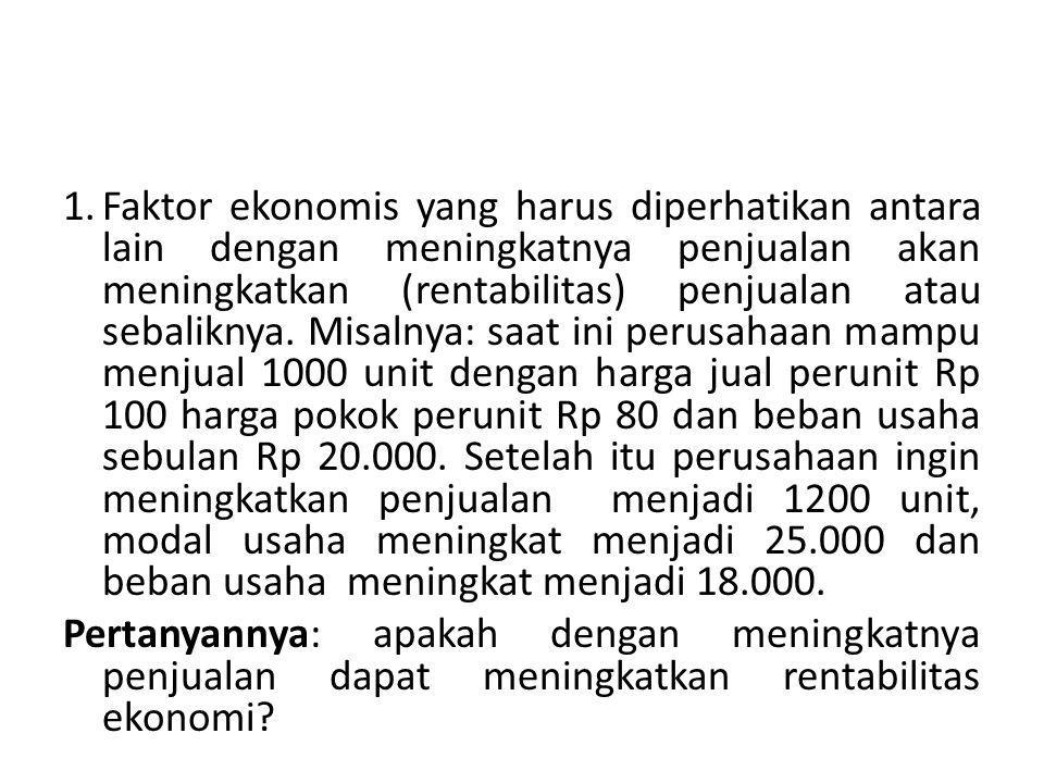 1.Faktor ekonomis yang harus diperhatikan antara lain dengan meningkatnya penjualan akan meningkatkan (rentabilitas) penjualan atau sebaliknya.