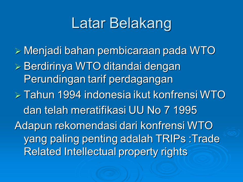 Latar Belakang  Menjadi bahan pembicaraan pada WTO  Berdirinya WTO ditandai dengan Perundingan tarif perdagangan  Tahun 1994 indonesia ikut konfrensi WTO dan telah meratifikasi UU No 7 1995 dan telah meratifikasi UU No 7 1995 Adapun rekomendasi dari konfrensi WTO yang paling penting adalah TRIPs :Trade Related Intellectual property rights