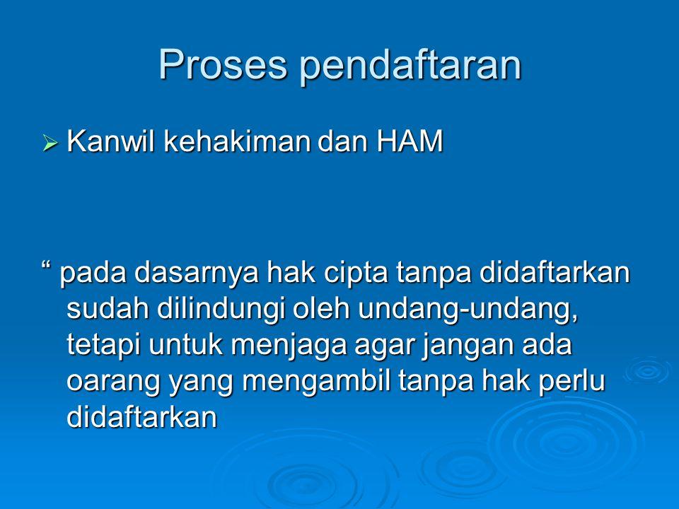 Proses pendaftaran  Kanwil kehakiman dan HAM pada dasarnya hak cipta tanpa didaftarkan sudah dilindungi oleh undang-undang, tetapi untuk menjaga agar jangan ada oarang yang mengambil tanpa hak perlu didaftarkan