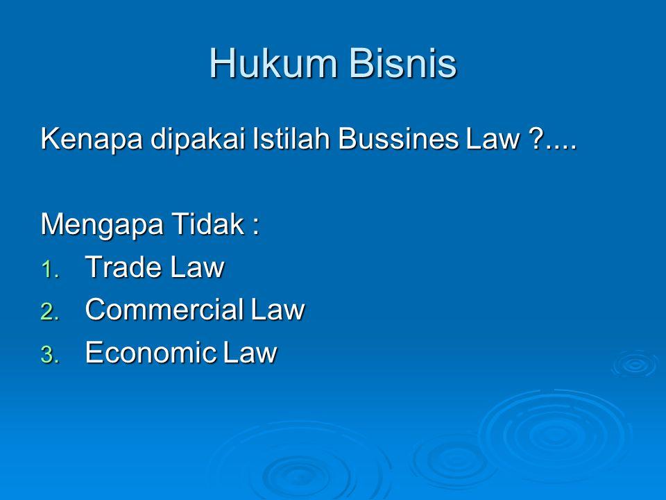 Hukum Bisnis Kenapa dipakai Istilah Bussines Law ?.... Mengapa Tidak : 1. Trade Law 2. Commercial Law 3. Economic Law