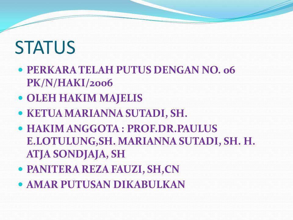 STATUS PERKARA TELAH PUTUS DENGAN NO. 06 PK/N/HAKI/2006 OLEH HAKIM MAJELIS KETUA MARIANNA SUTADI, SH. HAKIM ANGGOTA : PROF.DR.PAULUS E.LOTULUNG,SH. MA