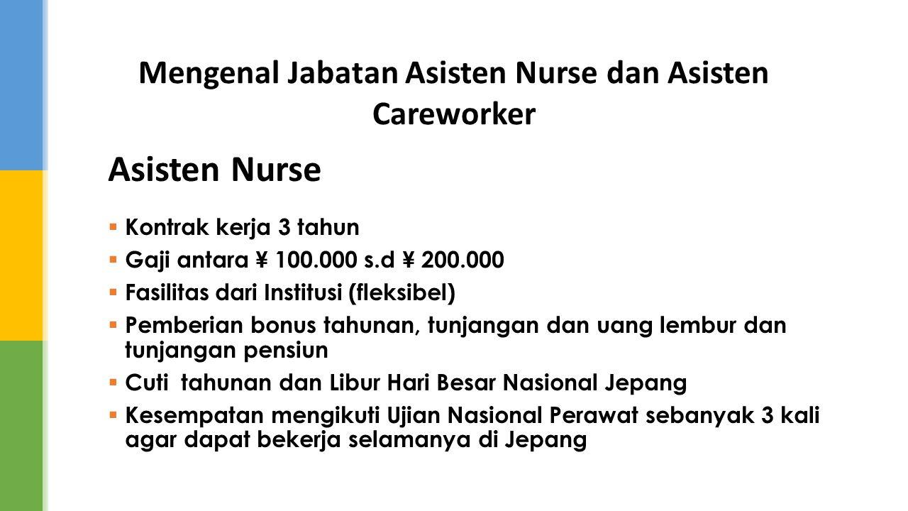 Mengenal Jabatan Asisten Nurse dan Asisten Careworker Asisten Nurse  Kontrak kerja 3 tahun  Gaji antara ¥ 100.000 s.d ¥ 200.000  Fasilitas dari Ins