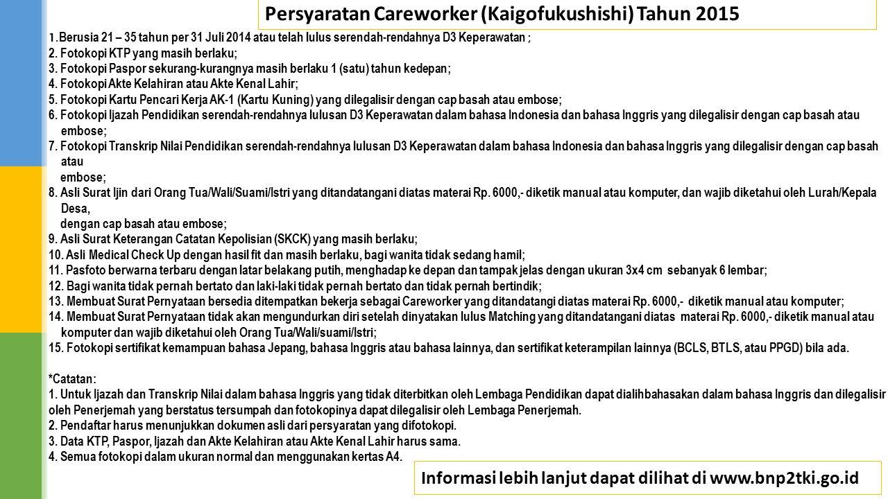 Persyaratan Careworker (Kaigofukushishi) Tahun 2015 1. Berusia 21 – 35 tahun per 31 Juli 2014 atau telah lulus serendah-rendahnya D3 Keperawatan ; 2.
