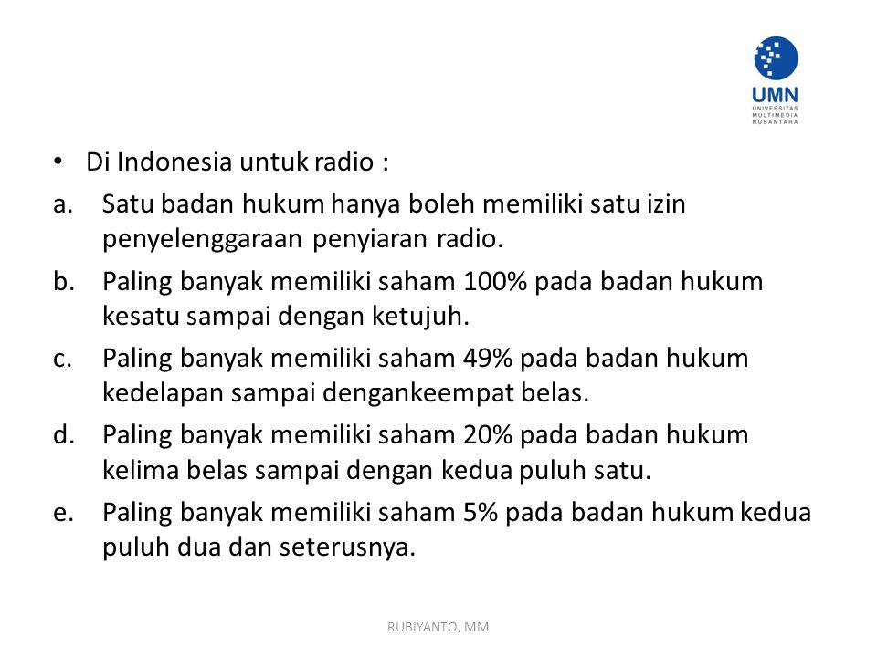 Di Indonesia untuk radio : a.Satu badan hukum hanya boleh memiliki satu izin penyelenggaraan penyiaran radio. b.Paling banyak memiliki saham 100% pada