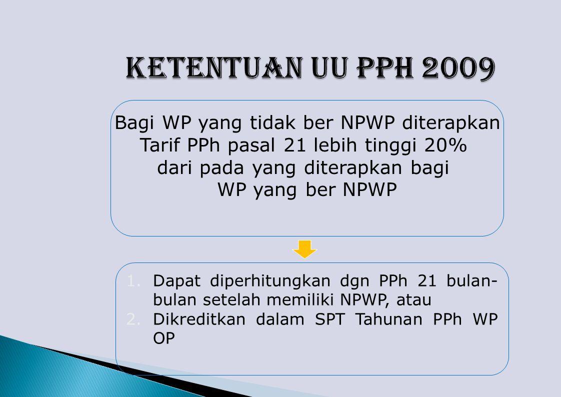Bagi WP yang tidak ber NPWP diterapkan Tarif PPh pasal 21 lebih tinggi 20% dari pada yang diterapkan bagi WP yang ber NPWP 1.Dapat diperhitungkan dgn PPh 21 bulan- bulan setelah memiliki NPWP, atau 2.Dikreditkan dalam SPT Tahunan PPh WP OP