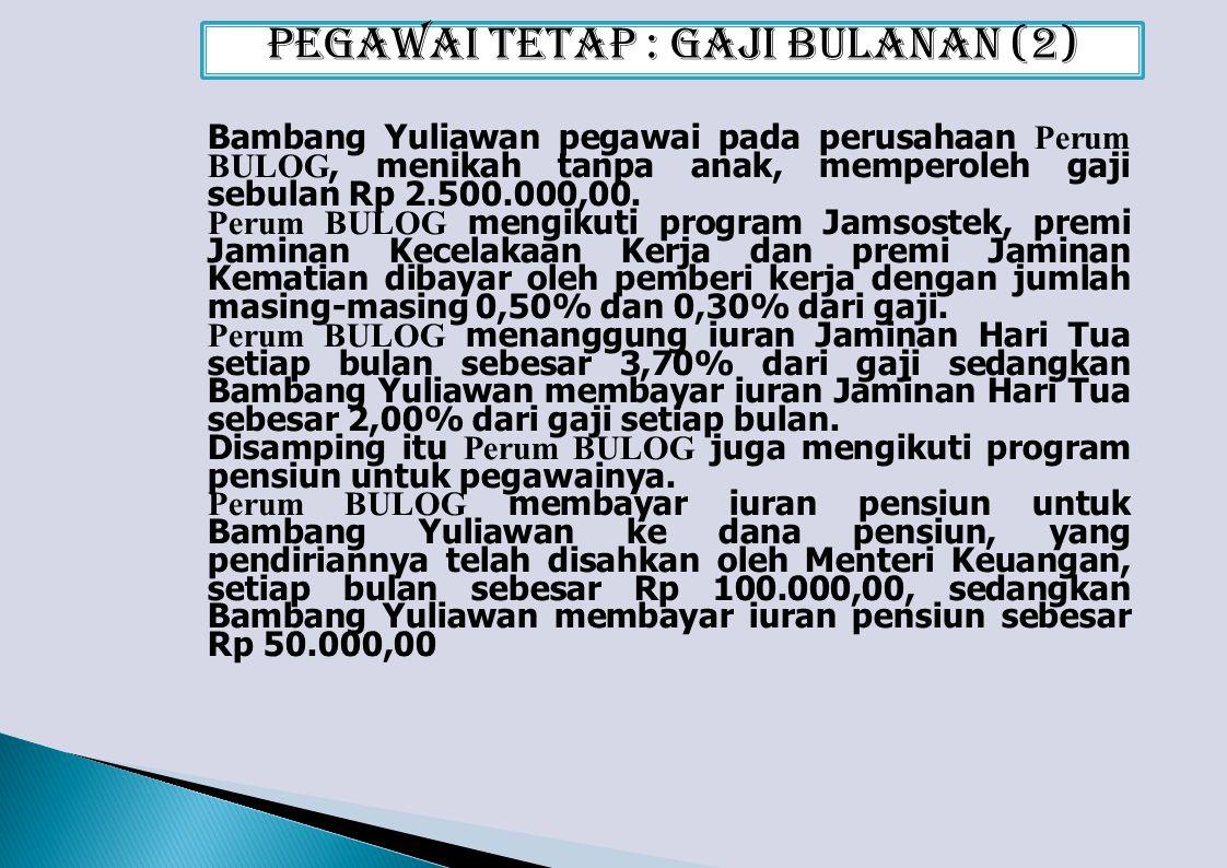 Bambang Yuliawan pegawai pada perusahaan Perum BULOG, menikah tanpa anak, memperoleh gaji sebulan Rp 2.500.000,00.