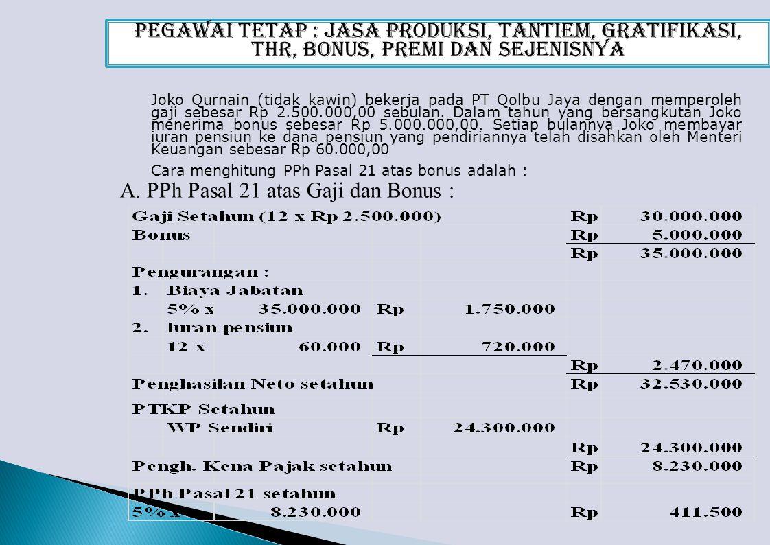 Pegawai Tetap : Jasa Produksi, Tantiem, Gratifikasi, THR, Bonus, Premi dan Sejenisnya Joko Qurnain (tidak kawin) bekerja pada PT Qolbu Jaya dengan memperoleh gaji sebesar Rp 2.500.000,00 sebulan.
