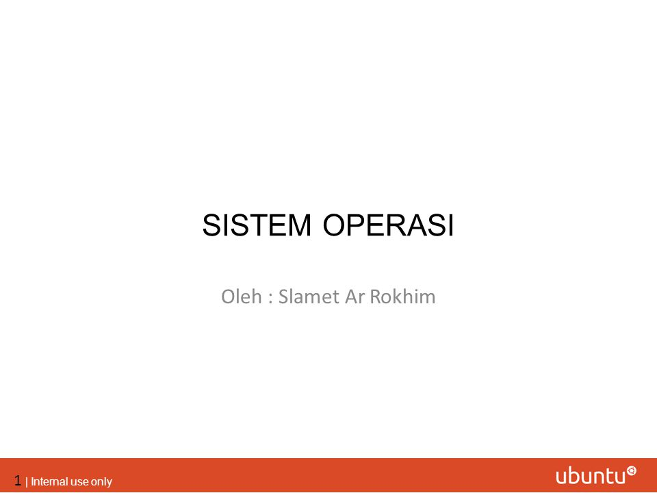 1 | Internal use only SISTEM OPERASI Oleh : Slamet Ar Rokhim