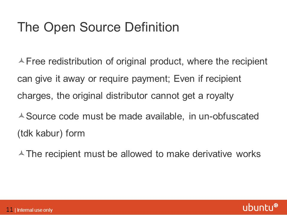 11 | Internal use only The Open Source Definition  Free redistribution of original product, where the recipient can give it away or require payment;
