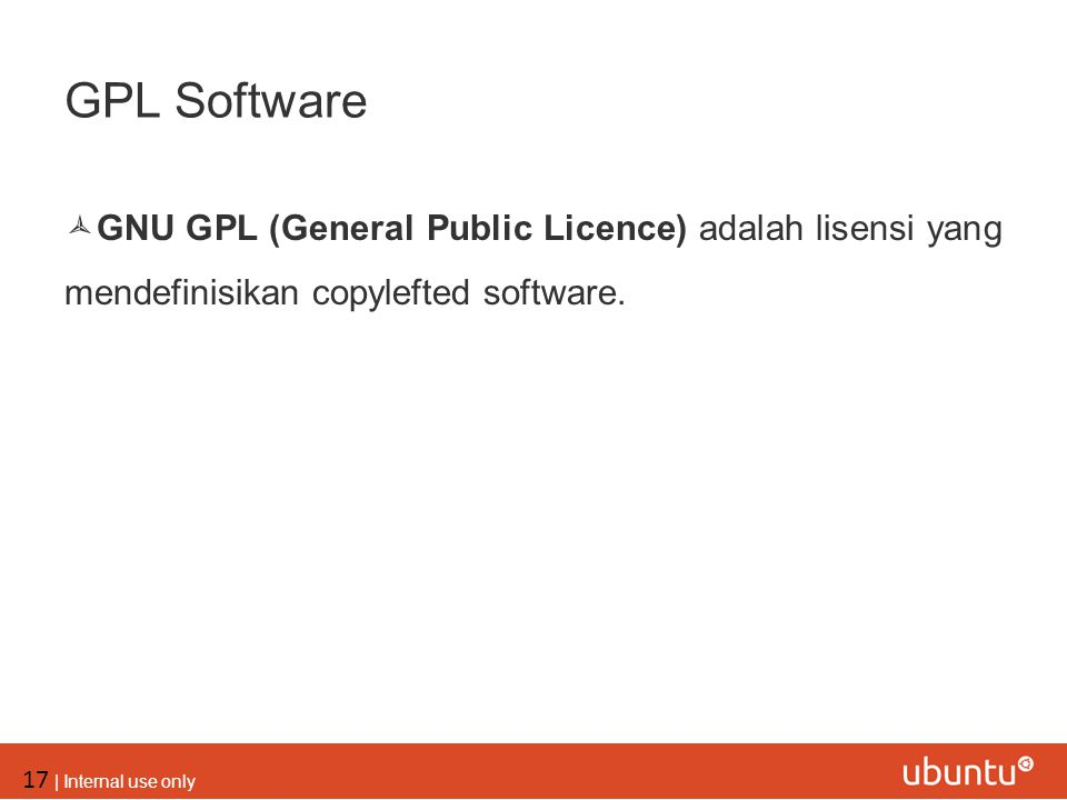 17 | Internal use only GPL Software  GNU GPL (General Public Licence) adalah lisensi yang mendefinisikan copylefted software.