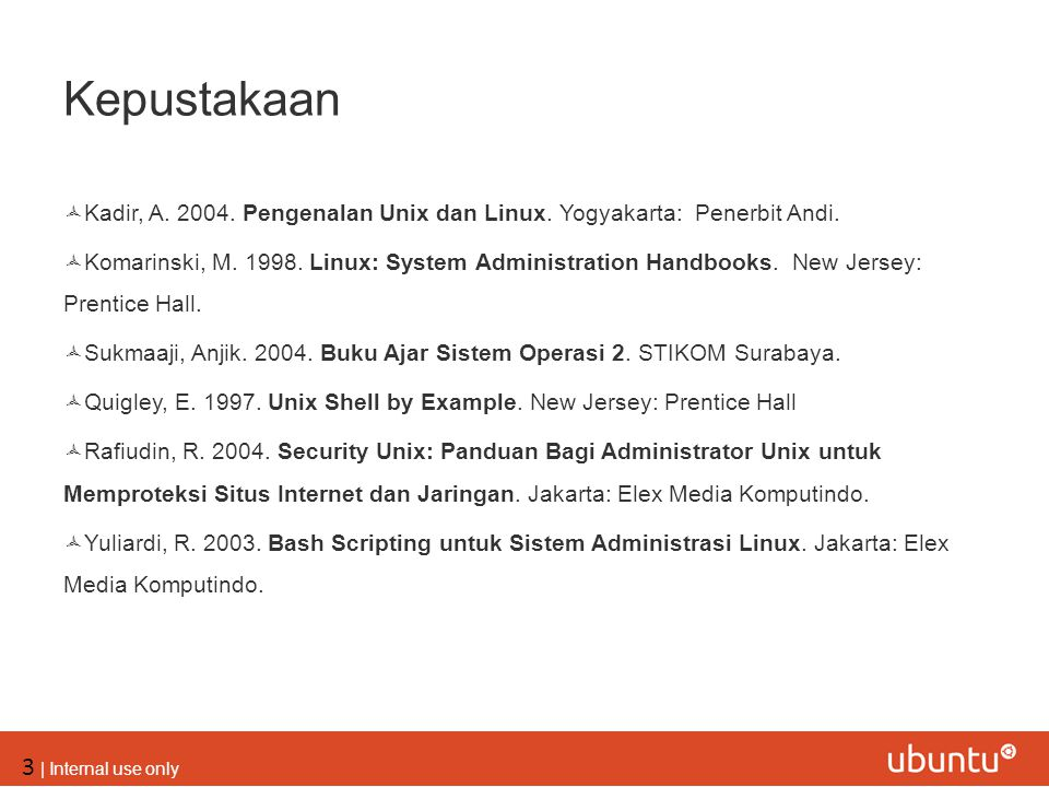 3 | Internal use only Kepustakaan  Kadir, A. 2004. Pengenalan Unix dan Linux. Yogyakarta: Penerbit Andi.  Komarinski, M. 1998. Linux: System Adminis