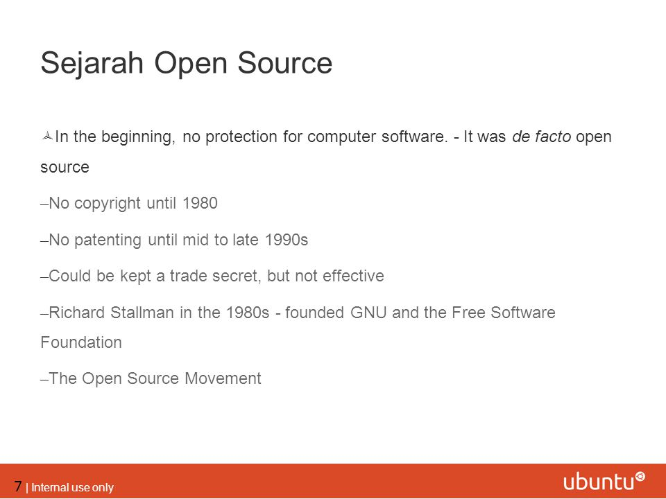 7 | Internal use only Sejarah Open Source  In the beginning, no protection for computer software. - It was de facto open source – No copyright until