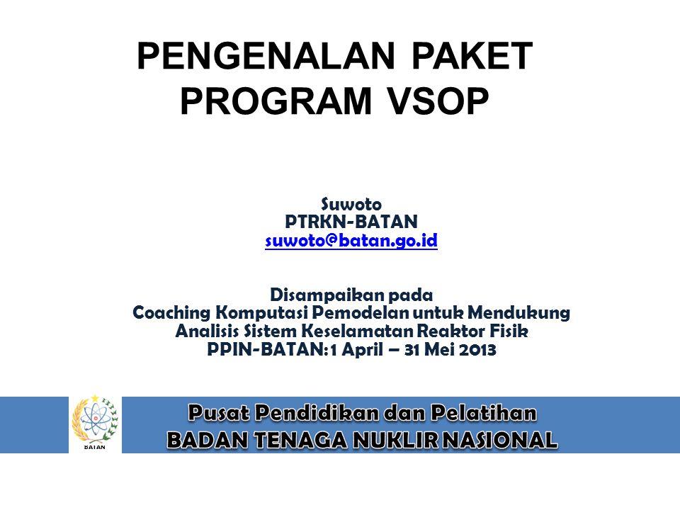 BATAN PENGENALAN PAKET PROGRAM VSOP Suwoto PTRKN-BATAN suwoto@batan.go.id Disampaikan pada Coaching Komputasi Pemodelan untuk Mendukung Analisis Siste