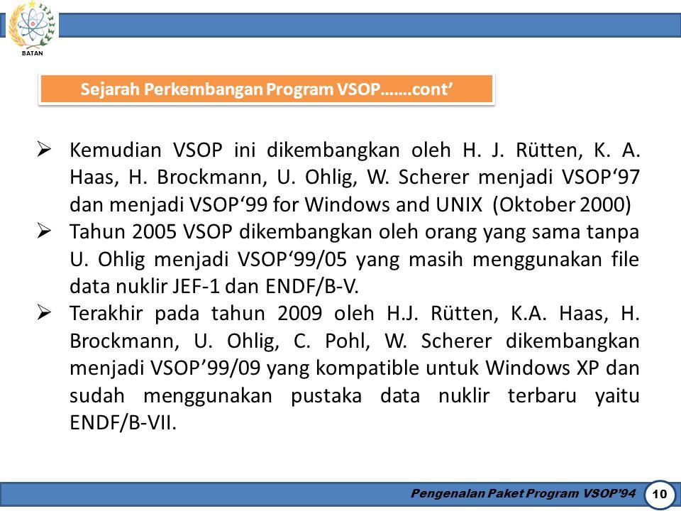BATAN Pengenalan Paket Program VSOP'94 10 Sejarah Perkembangan Program VSOP…….cont'  Kemudian VSOP ini dikembangkan oleh H. J. Rütten, K. A. Haas, H.