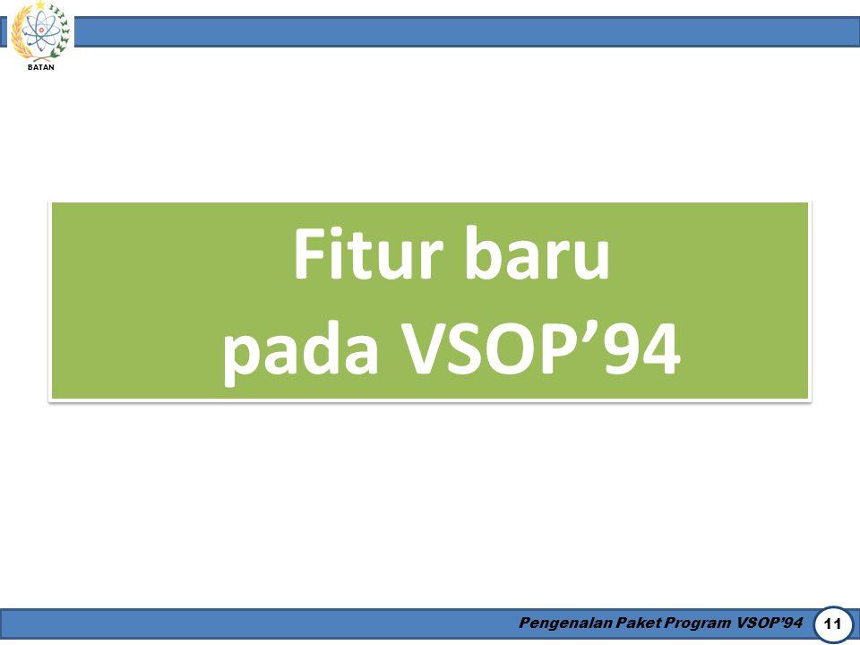 BATAN Pengenalan Paket Program VSOP'94 11 Fitur baru pada VSOP'94 Fitur baru pada VSOP'94