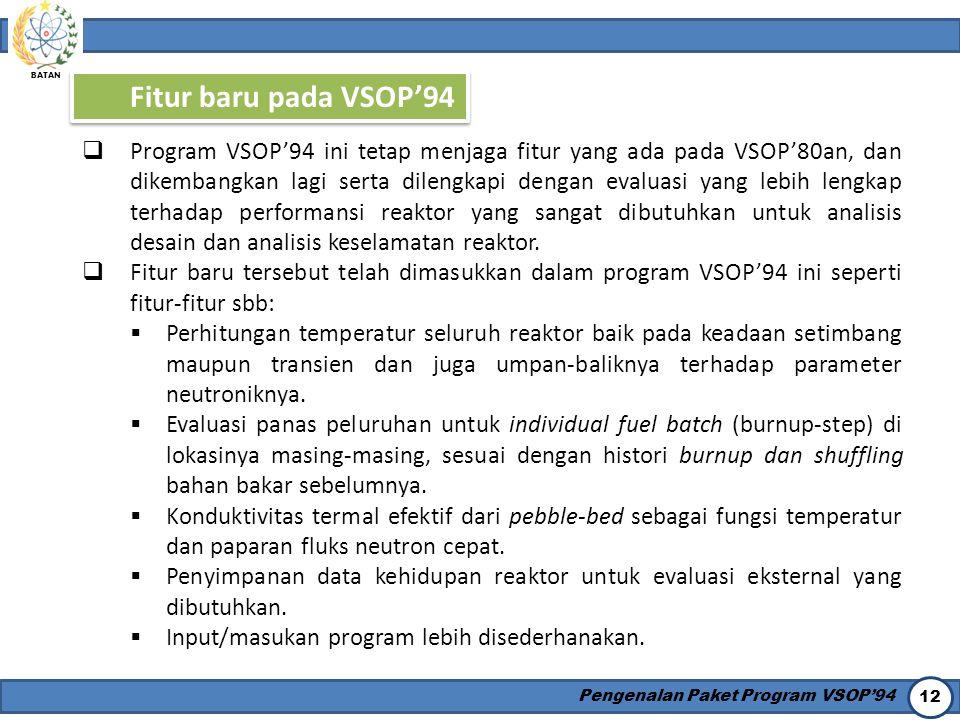 BATAN Pengenalan Paket Program VSOP'94 12 Fitur baru pada VSOP'94  Program VSOP'94 ini tetap menjaga fitur yang ada pada VSOP'80an, dan dikembangkan