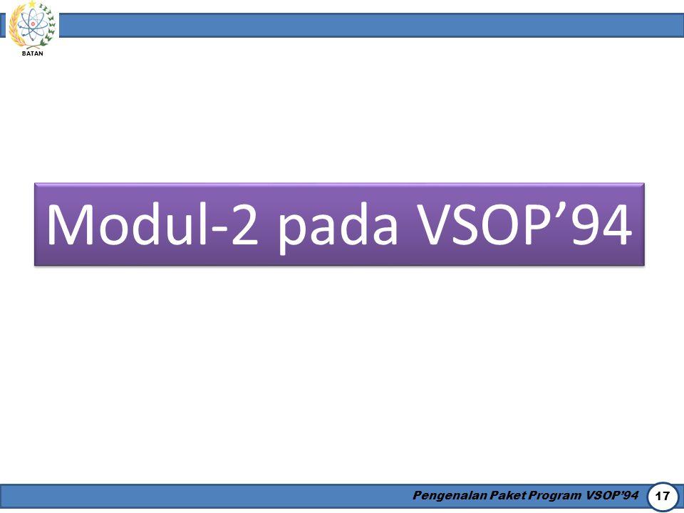 BATAN Pengenalan Paket Program VSOP'94 17 Modul-2 pada VSOP'94