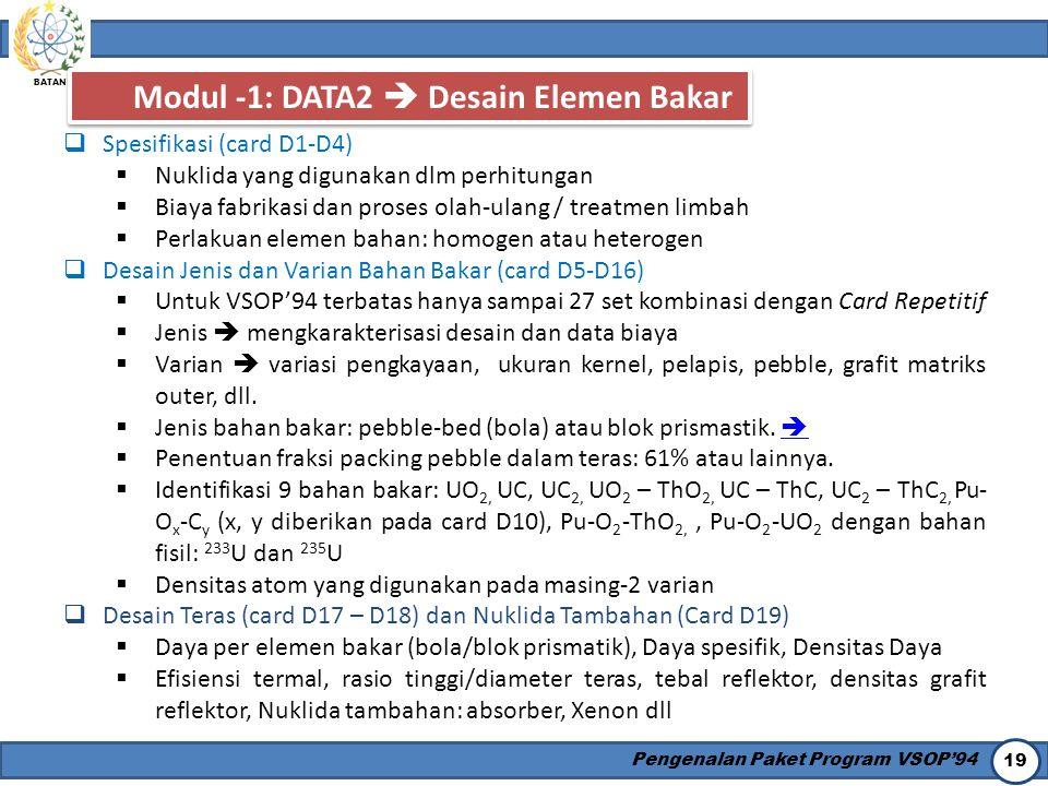 BATAN Pengenalan Paket Program VSOP'94 19 Modul -1: DATA2  Desain Elemen Bakar  Spesifikasi (card D1-D4)  Nuklida yang digunakan dlm perhitungan 