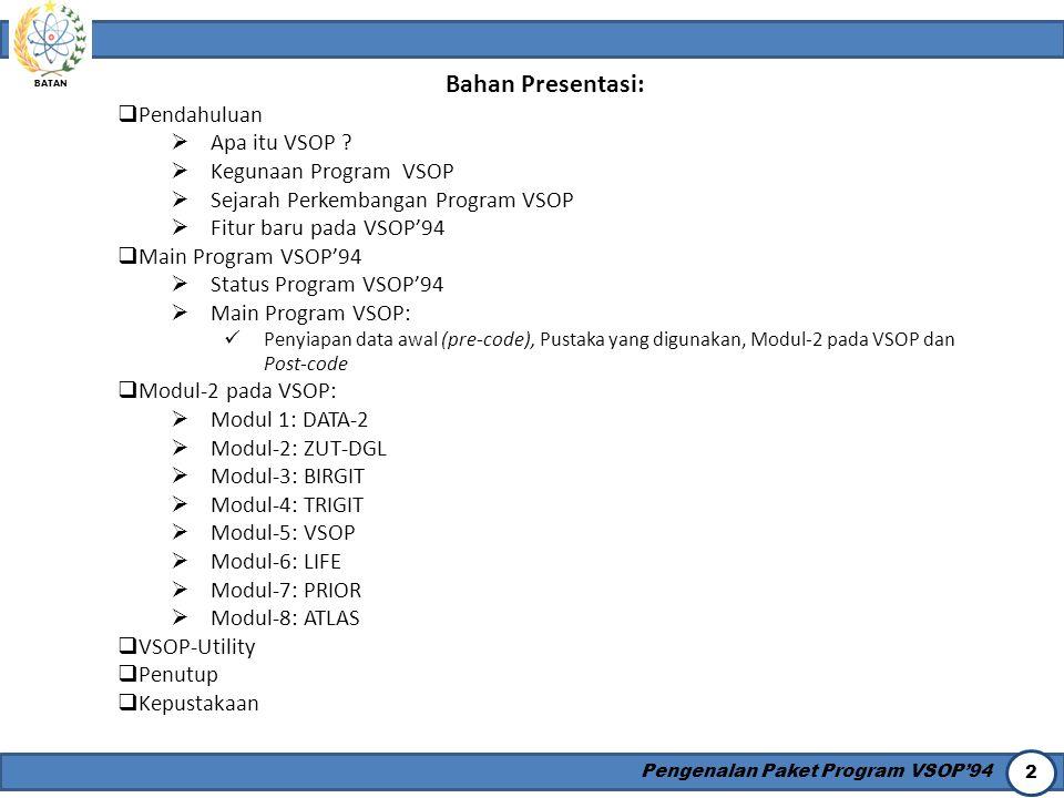 BATAN Pengenalan Paket Program VSOP'94 2 Bahan Presentasi:  Pendahuluan  Apa itu VSOP ?  Kegunaan Program VSOP  Sejarah Perkembangan Program VSOP