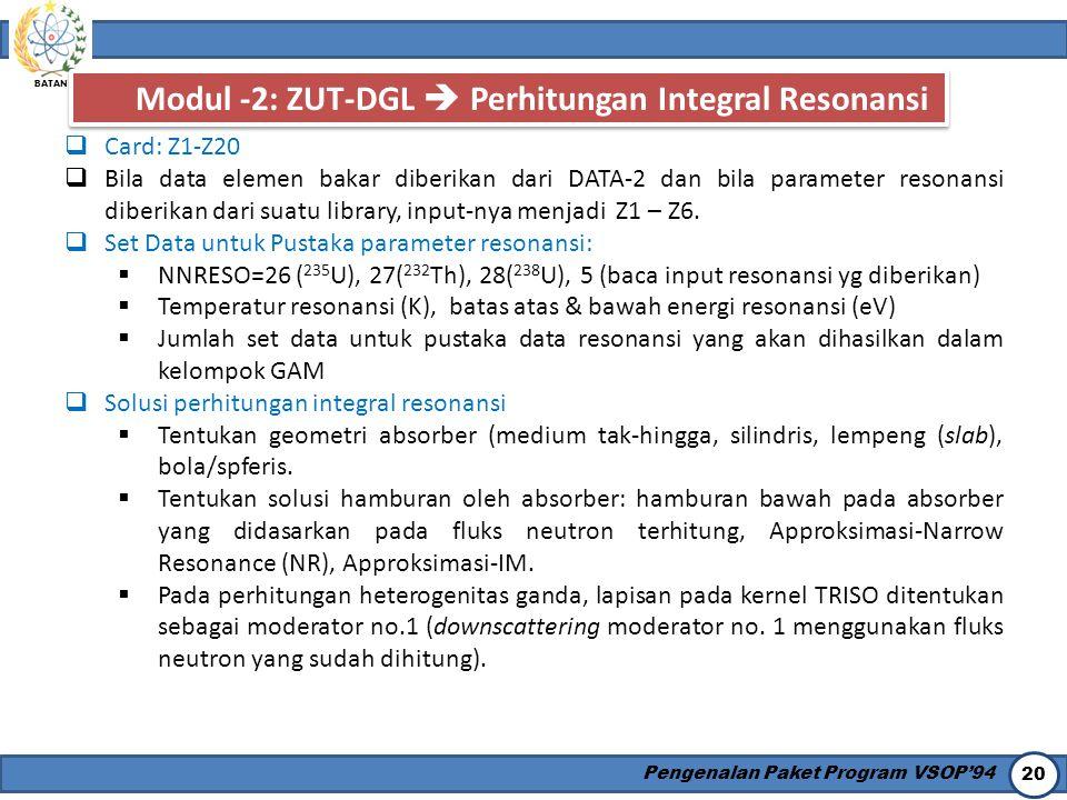 BATAN Pengenalan Paket Program VSOP'94 20 Modul -2: ZUT-DGL  Perhitungan Integral Resonansi  Card: Z1-Z20  Bila data elemen bakar diberikan dari DA