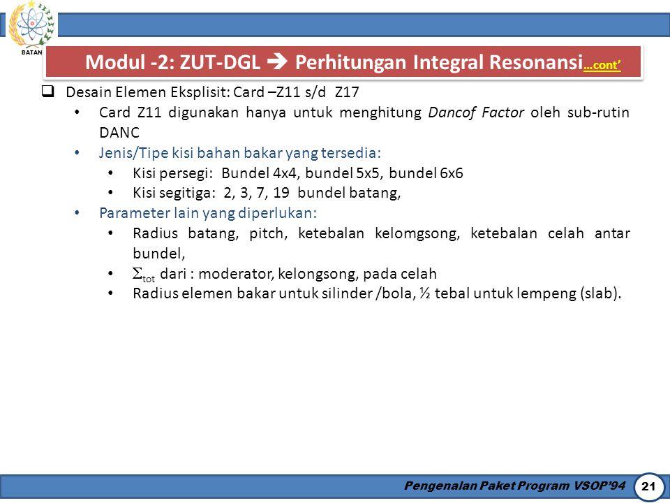 BATAN Pengenalan Paket Program VSOP'94 21 Modul -2: ZUT-DGL  Perhitungan Integral Resonansi …cont'  Desain Elemen Eksplisit: Card –Z11 s/d Z17 Card