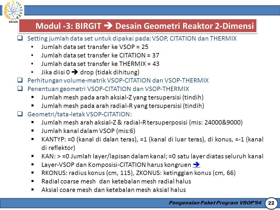 BATAN Pengenalan Paket Program VSOP'94 22 Modul -3: BIRGIT  Desain Geometri Reaktor 2-Dimensi  Setting jumlah data set untuk dipakai pada: VSOP, CIT