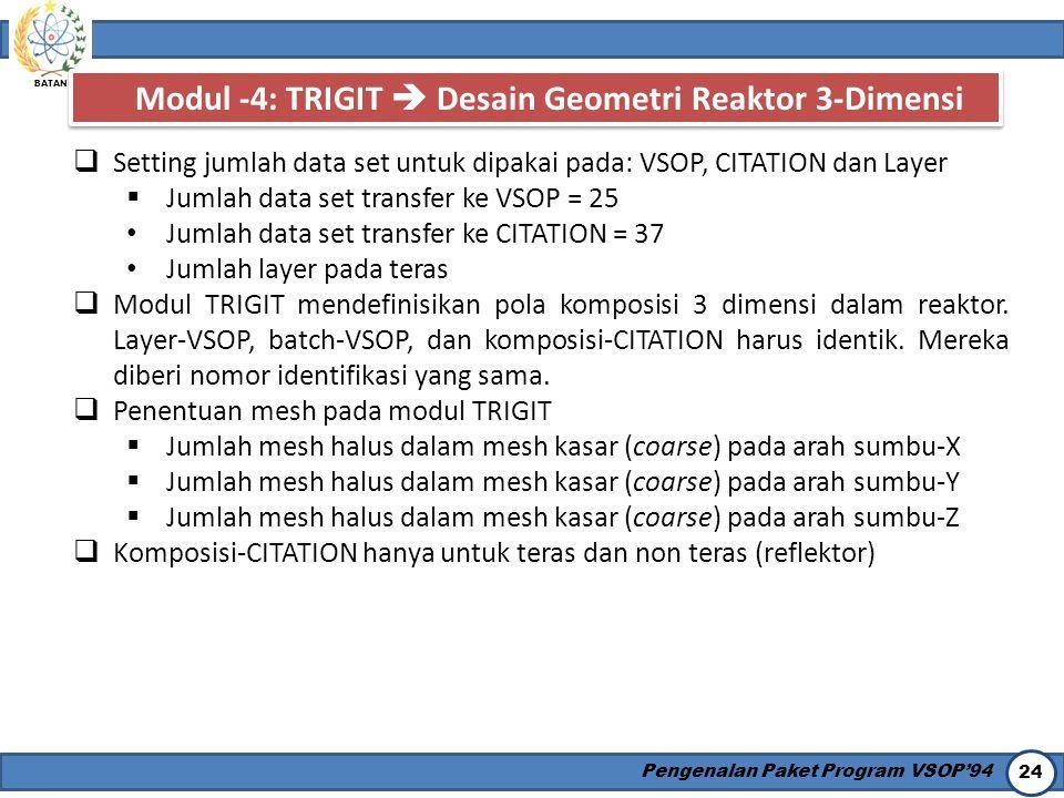 BATAN Pengenalan Paket Program VSOP'94 24 Modul -4: TRIGIT  Desain Geometri Reaktor 3-Dimensi  Setting jumlah data set untuk dipakai pada: VSOP, CIT