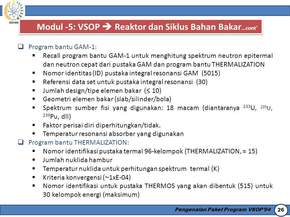 BATAN Pengenalan Paket Program VSOP'94 26 Modul -5: VSOP  Reaktor dan Siklus Bahan Bakar …cont'  Program bantu GAM-1:  Recall program bantu GAM-1 u