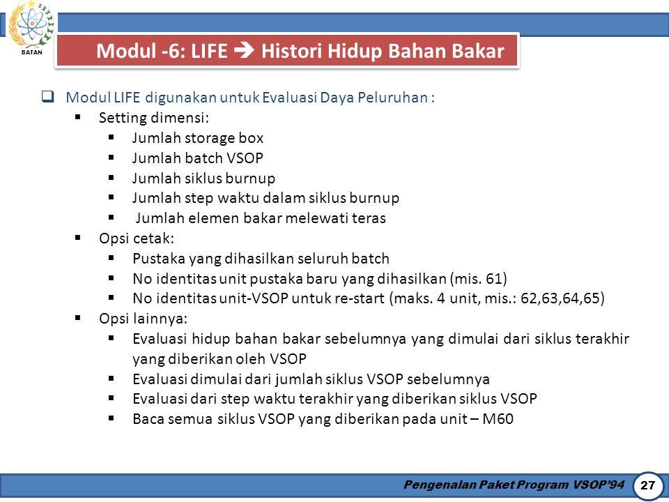 BATAN Pengenalan Paket Program VSOP'94 27 Modul -6: LIFE  Histori Hidup Bahan Bakar  Modul LIFE digunakan untuk Evaluasi Daya Peluruhan :  Setting