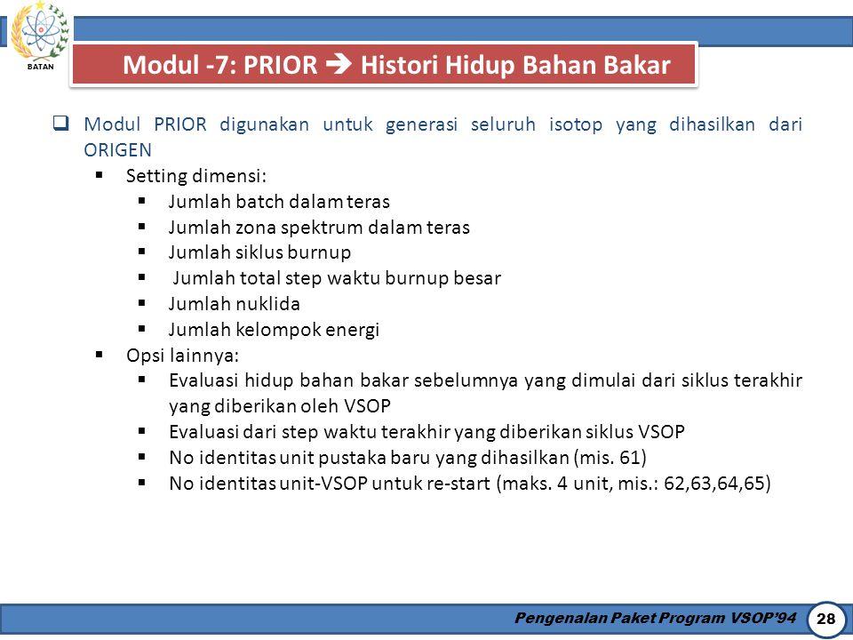 BATAN Pengenalan Paket Program VSOP'94 28 Modul -7: PRIOR  Histori Hidup Bahan Bakar  Modul PRIOR digunakan untuk generasi seluruh isotop yang dihas