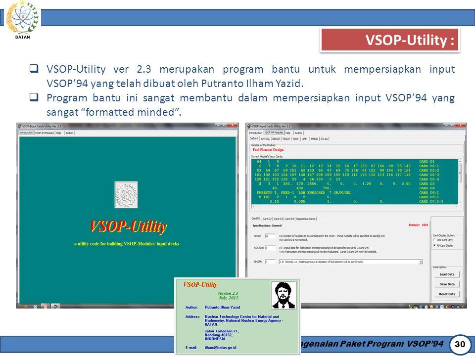 BATAN Pengenalan Paket Program VSOP'94 30 VSOP-Utility :  VSOP-Utility ver 2.3 merupakan program bantu untuk mempersiapkan input VSOP'94 yang telah d