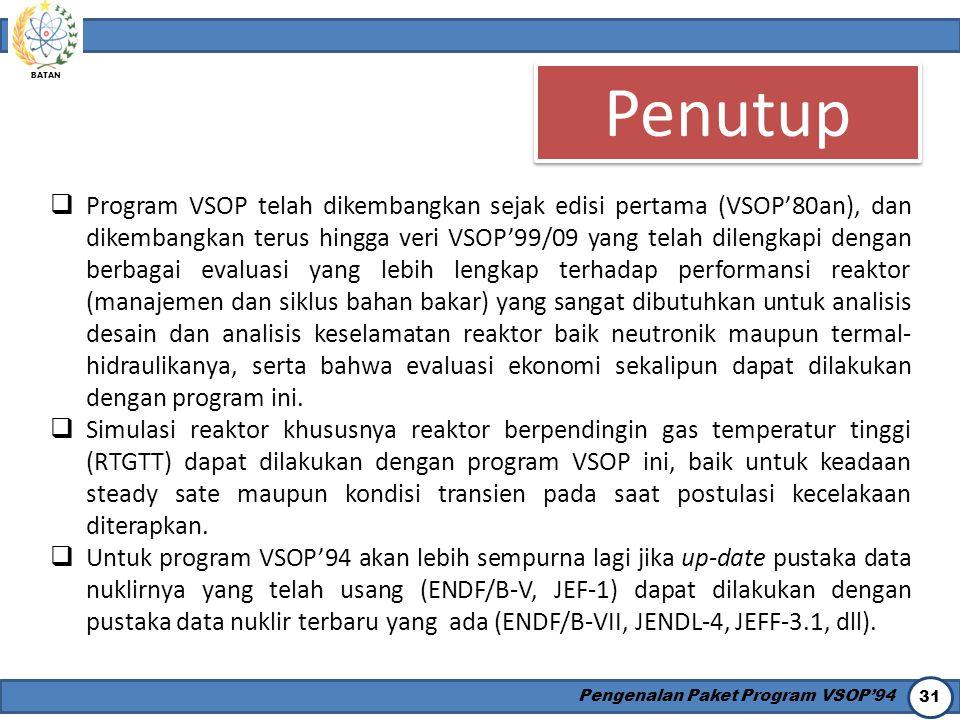 BATAN Pengenalan Paket Program VSOP'94 31 Penutup  Program VSOP telah dikembangkan sejak edisi pertama (VSOP'80an), dan dikembangkan terus hingga ver