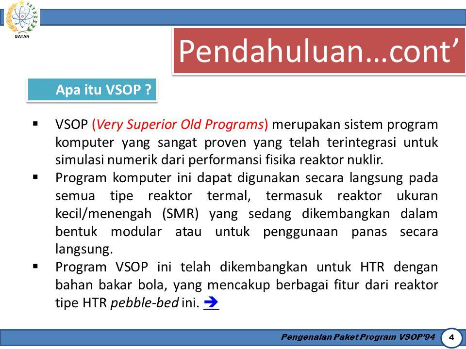 BATAN Pengenalan Paket Program VSOP'94 4 Pendahuluan…cont' Apa itu VSOP ?  VSOP (Very Superior Old Programs) merupakan sistem program komputer yang s