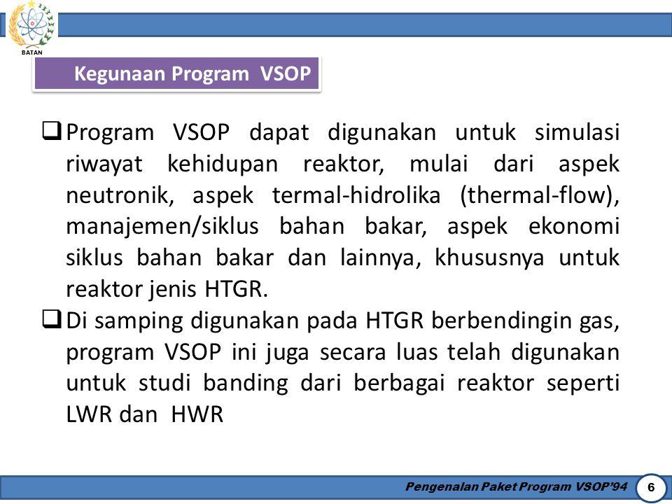 BATAN Pengenalan Paket Program VSOP'94 6 Kegunaan Program VSOP  Program VSOP dapat digunakan untuk simulasi riwayat kehidupan reaktor, mulai dari asp