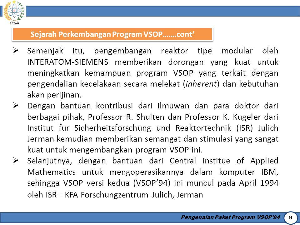 BATAN Pengenalan Paket Program VSOP'94 9 Sejarah Perkembangan Program VSOP…….cont'  Semenjak itu, pengembangan reaktor tipe modular oleh INTERATOM-SI