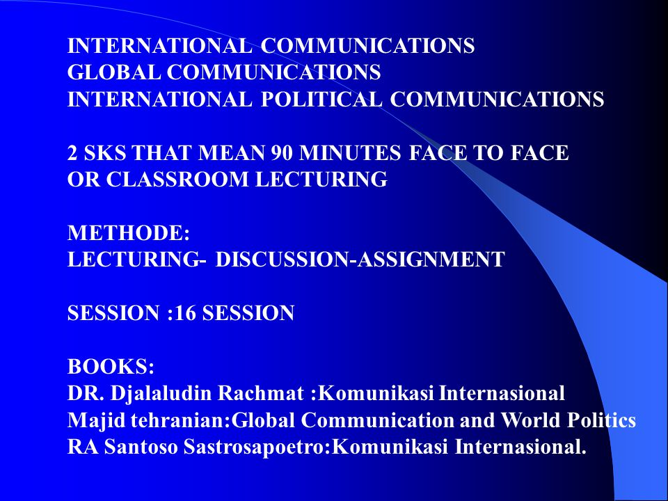 INTERNATIONAL COMMUNICATIONS GLOBAL COMMUNICATIONS INTERNATIONAL POLITICAL COMMUNICATIONS 2 SKS THAT MEAN 90 MINUTES FACE TO FACE OR CLASSROOM LECTURING METHODE: LECTURING- DISCUSSION-ASSIGNMENT SESSION :16 SESSION BOOKS: DR.