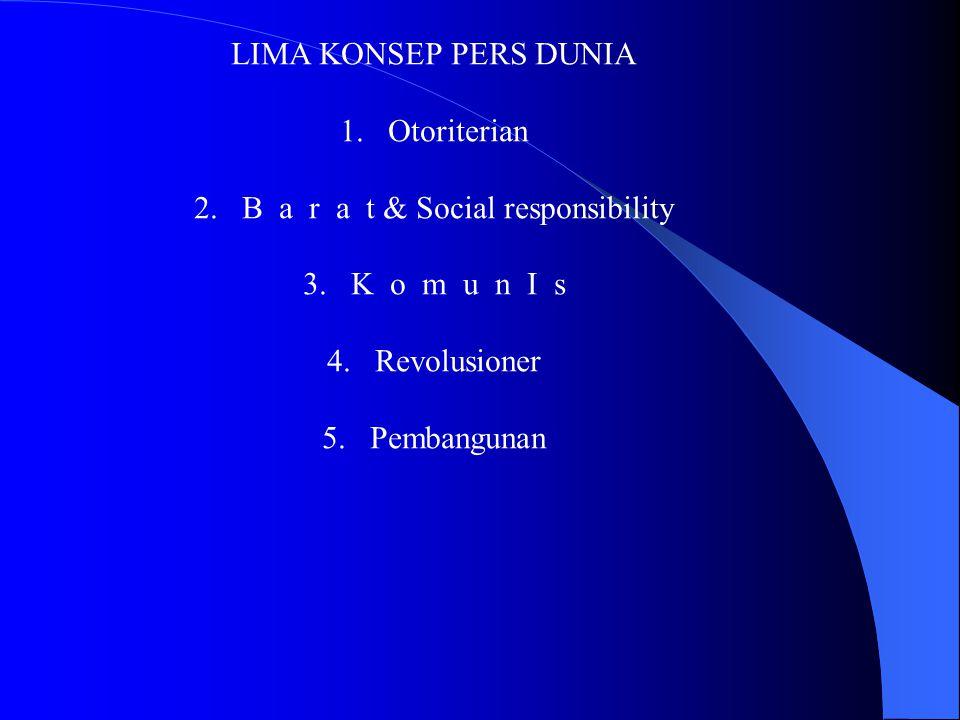 LIMA KONSEP PERS DUNIA 1.Otoriterian 2.B a r a t & Social responsibility 3.K o m u n I s 4.Revolusioner 5.Pembangunan