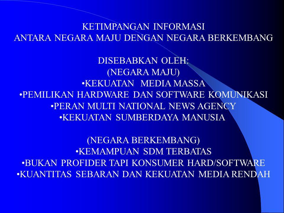 KETIMPANGAN INFORMASI ANTARA NEGARA MAJU DENGAN NEGARA BERKEMBANG DISEBABKAN OLEH: (NEGARA MAJU) KEKUATAN MEDIA MASSA PEMILIKAN HARDWARE DAN SOFTWARE KOMUNIKASI PERAN MULTI NATIONAL NEWS AGENCY KEKUATAN SUMBERDAYA MANUSIA (NEGARA BERKEMBANG) KEMAMPUAN SDM TERBATAS BUKAN PROFIDER TAPI KONSUMER HARD/SOFTWARE KUANTITAS SEBARAN DAN KEKUATAN MEDIA RENDAH