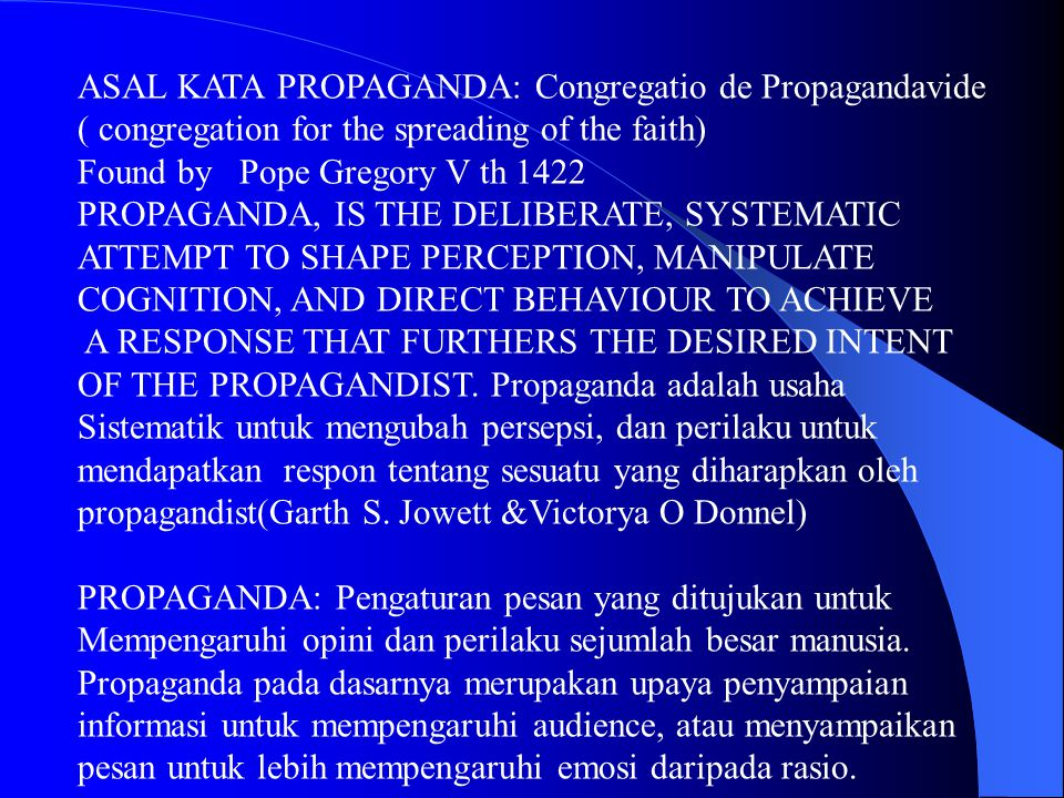 ASAL KATA PROPAGANDA: Congregatio de Propagandavide ( congregation for the spreading of the faith) Found by Pope Gregory V th 1422 PROPAGANDA, IS THE DELIBERATE, SYSTEMATIC ATTEMPT TO SHAPE PERCEPTION, MANIPULATE COGNITION, AND DIRECT BEHAVIOUR TO ACHIEVE A RESPONSE THAT FURTHERS THE DESIRED INTENT OF THE PROPAGANDIST.
