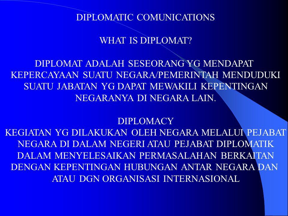 DIPLOMATIC COMUNICATIONS WHAT IS DIPLOMAT? DIPLOMAT ADALAH SESEORANG YG MENDAPAT KEPERCAYAAN SUATU NEGARA/PEMERINTAH MENDUDUKI SUATU JABATAN YG DAPAT