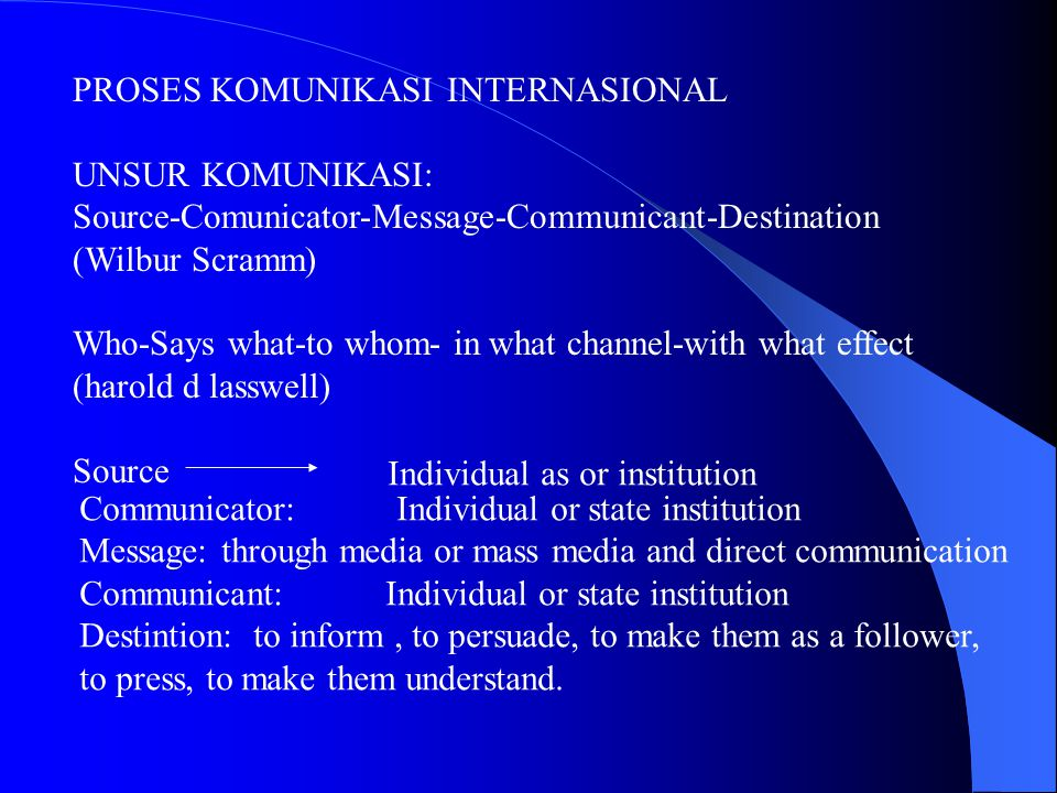 PROSES KOMUNIKASI INTERNASIONAL UNSUR KOMUNIKASI: Source-Comunicator-Message-Communicant-Destination (Wilbur Scramm) Who-Says what-to whom- in what channel-with what effect (harold d lasswell) Source Individual as or institution Communicator: Individual or state institution Message: through media or mass media and direct communication Communicant: Individual or state institution Destintion: to inform, to persuade, to make them as a follower, to press, to make them understand.