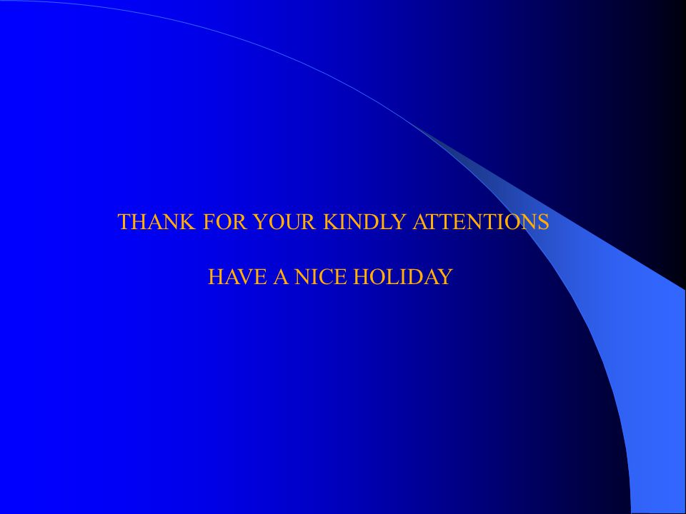 THANK FOR YOUR KINDLY ATTENTIONS HAVE A NICE HOLIDAY