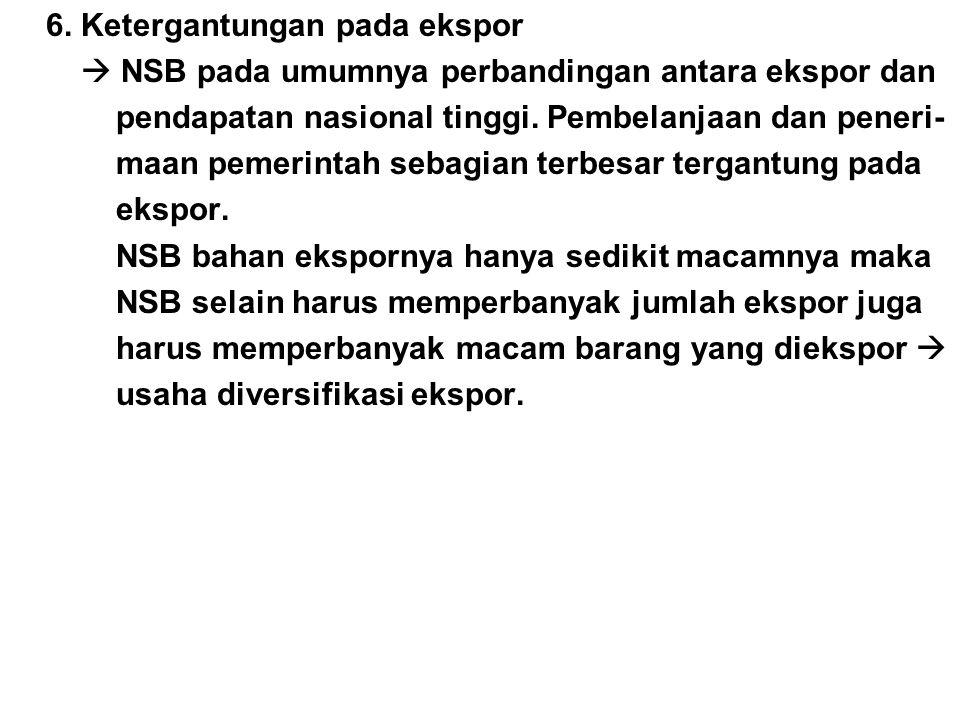 6. Ketergantungan pada ekspor  NSB pada umumnya perbandingan antara ekspor dan pendapatan nasional tinggi. Pembelanjaan dan peneri- maan pemerintah s