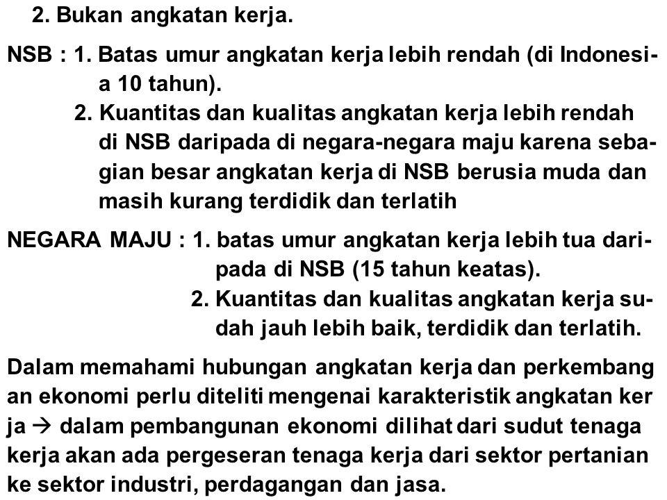 2. Bukan angkatan kerja. NSB : 1. Batas umur angkatan kerja lebih rendah (di Indonesi- a 10 tahun). 2. Kuantitas dan kualitas angkatan kerja lebih ren