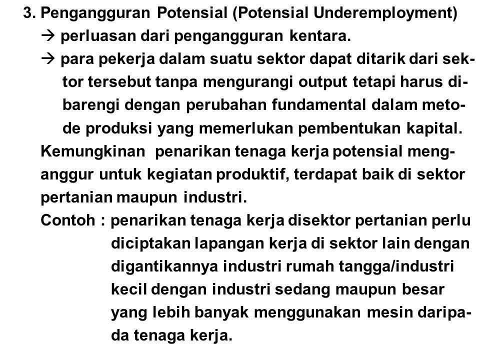 3. Pengangguran Potensial (Potensial Underemployment)  perluasan dari pengangguran kentara.  para pekerja dalam suatu sektor dapat ditarik dari sek-