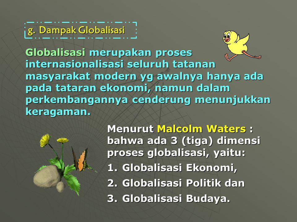 Globalisasi merupakan proses internasionalisasi seluruh tatanan masyarakat modern yg awalnya hanya ada pada tataran ekonomi, namun dalam perkembangannya cenderung menunjukkan keragaman.