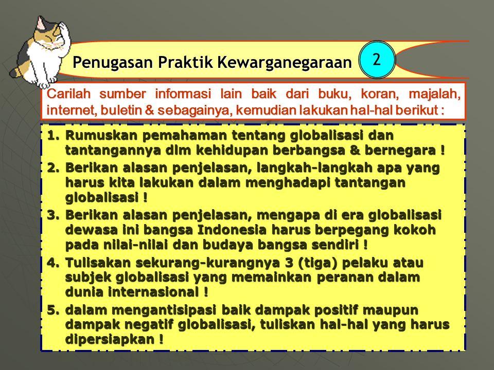 Carilah sumber informasi lain baik dari buku, koran, majalah, internet, buletin & sebagainya, kemudian lakukan hal-hal berikut : Penugasan Praktik Kewarganegaraan 2 1.Rumuskan pemahaman tentang globalisasi dan tantangannya dlm kehidupan berbangsa & bernegara .