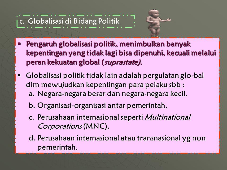 c.Globalisasi di Bidang Politik  Pengaruh globalisasi politik, menimbulkan banyak kepentingan yang tidak lagi bisa dipenuhi, kecuali melalui peran kekuatan global (suprastate).