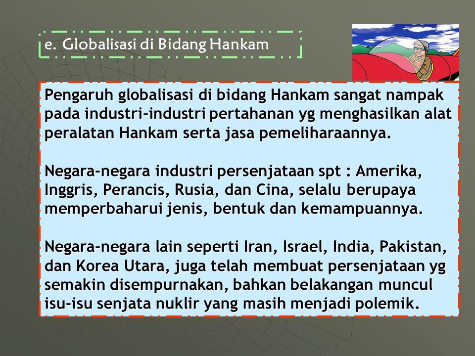 Pengaruh globalisasi di bidang Hankam sangat nampak pada industri-industri pertahanan yg menghasilkan alat peralatan Hankam serta jasa pemeliharaannya.